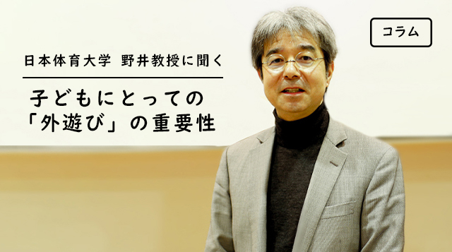 子どもがワクワク、ドキドキできる外遊び体験を。日本体育大学野井教授に聞く、子どもにとっての外遊びの重要性